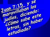 Juan 7:15 y se maravillaban los judios, diciendo: Como sabe este letras, sin haber estudiado.jpg